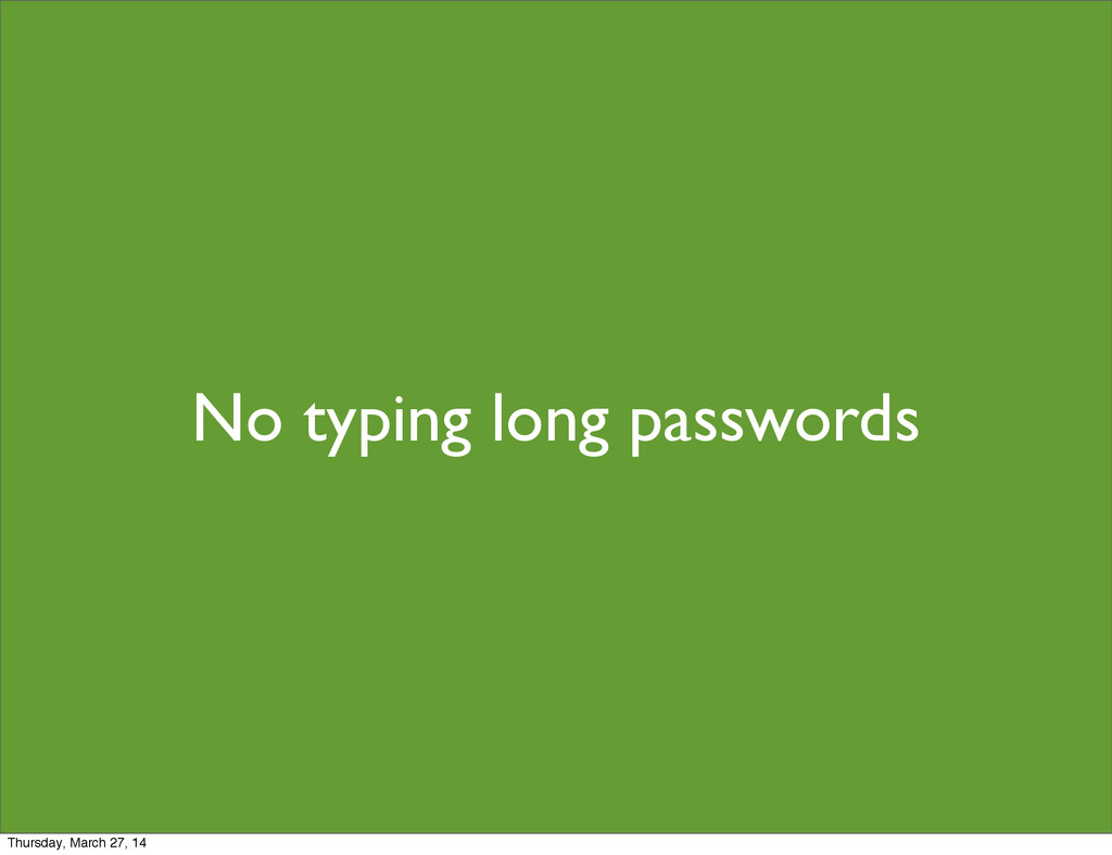 No typing long passwords Thursday, March 27, 14