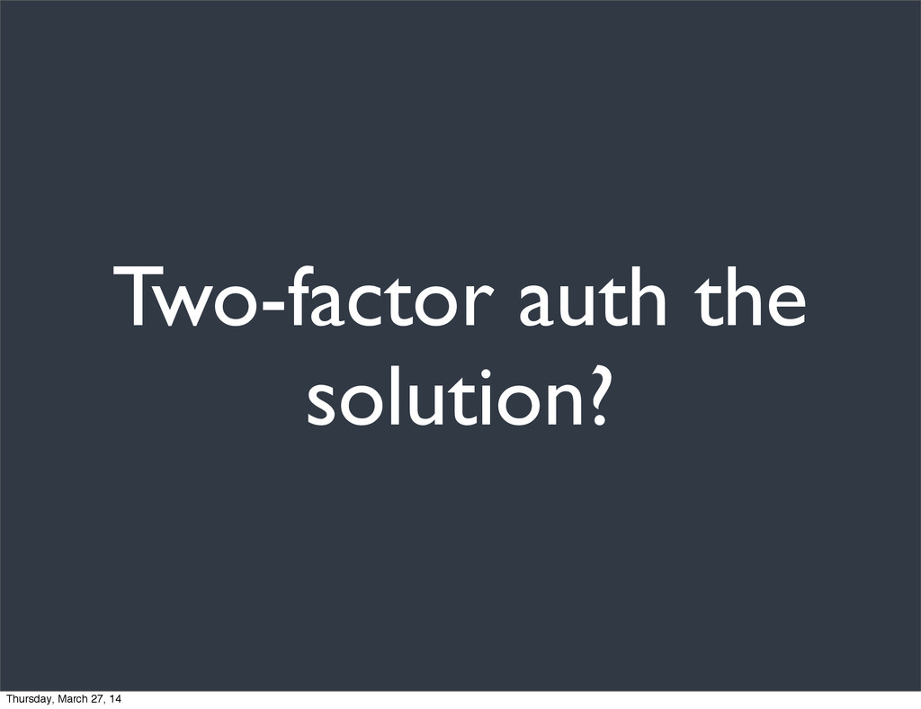 Two-factor auth the solution? Thursday, March 2...