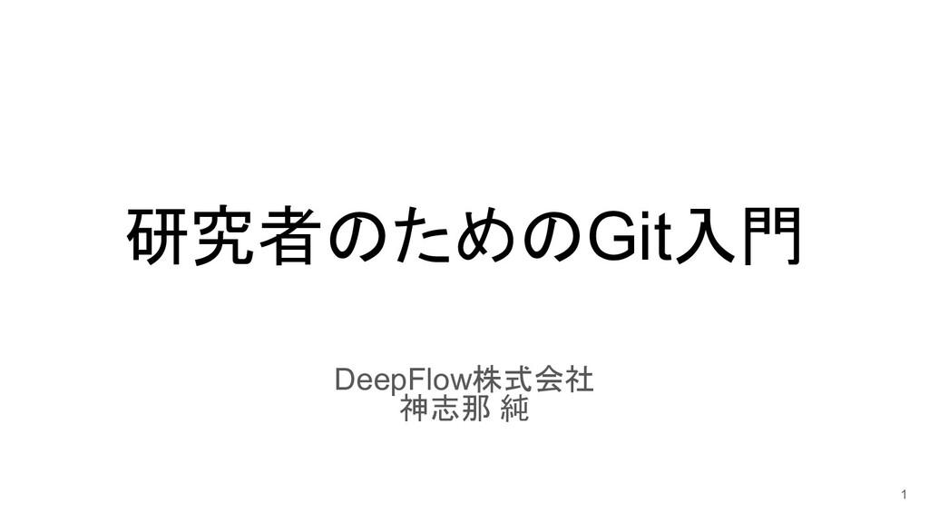 研究者のためのGit入門 DeepFlow株式会社 神志那 純 1