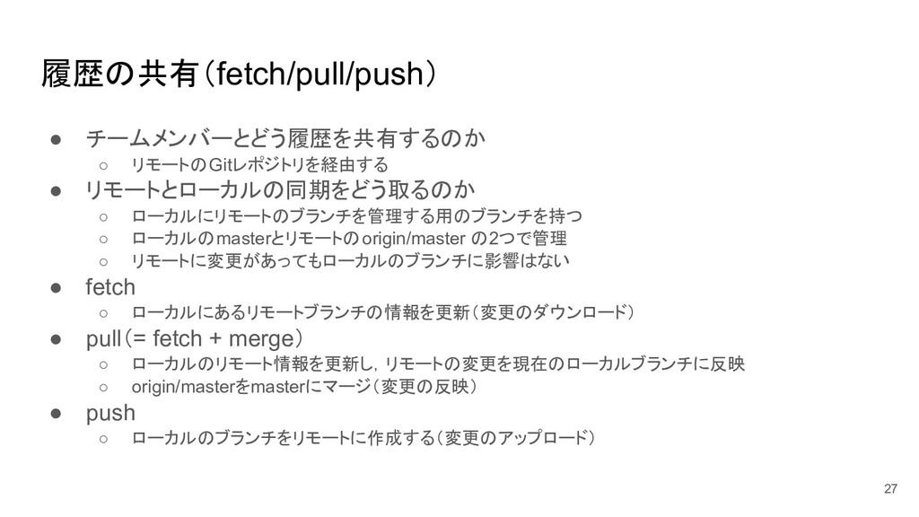 履歴の共有(fetch/pull/push) ● チームメンバーとどう履歴を共有するのか ○ ...