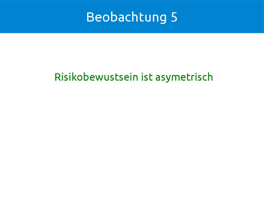 Risikobewustsein ist asymetrisch Beobachtung 5