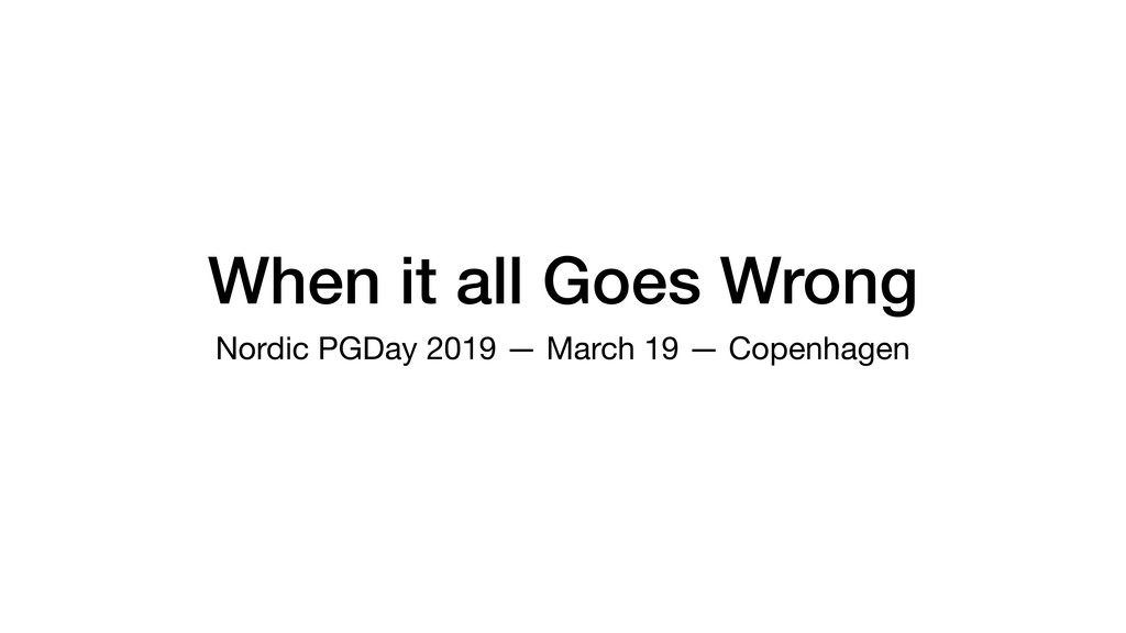 When it all Goes Wrong Nordic PGDay 2019 — Marc...