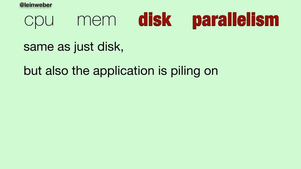 @leinweber cpu mem disk parallelism same as jus...
