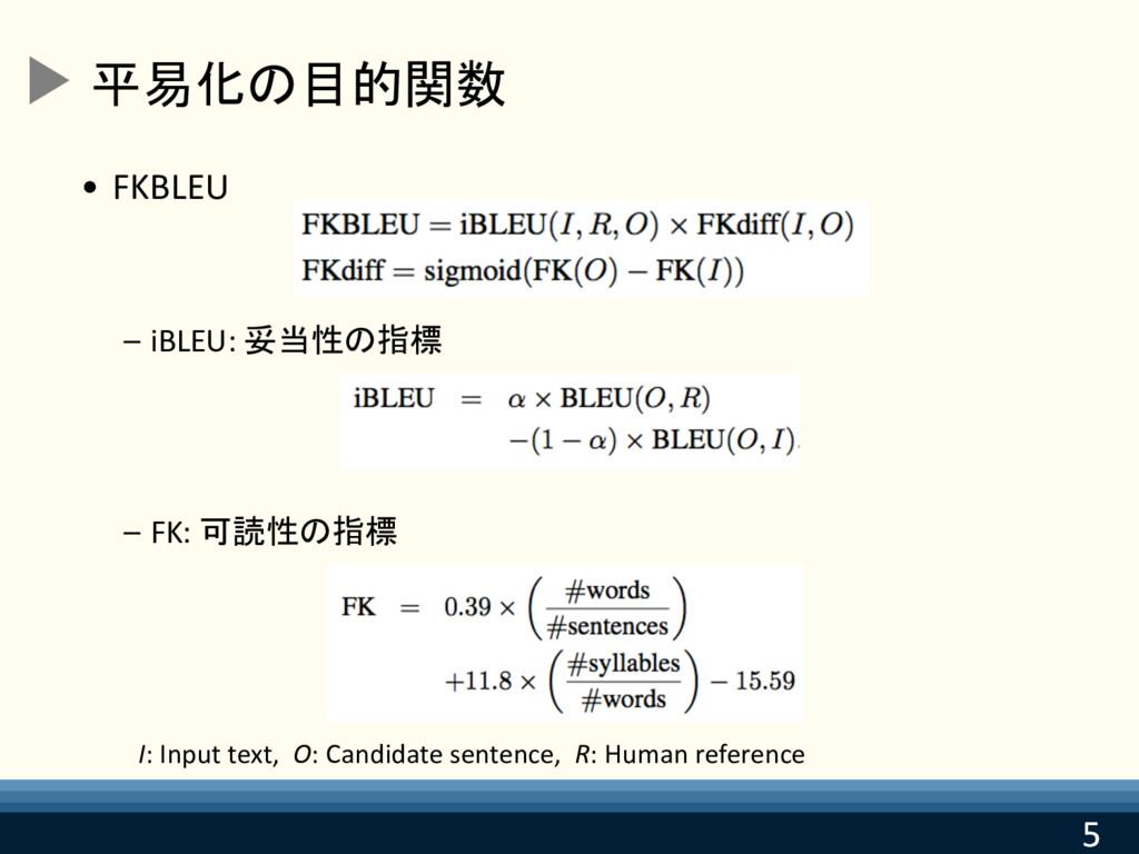 5 5 平易化の目的関数 • FKBLEU – iBLEU: 妥当性の指標 – FK: 可読性...