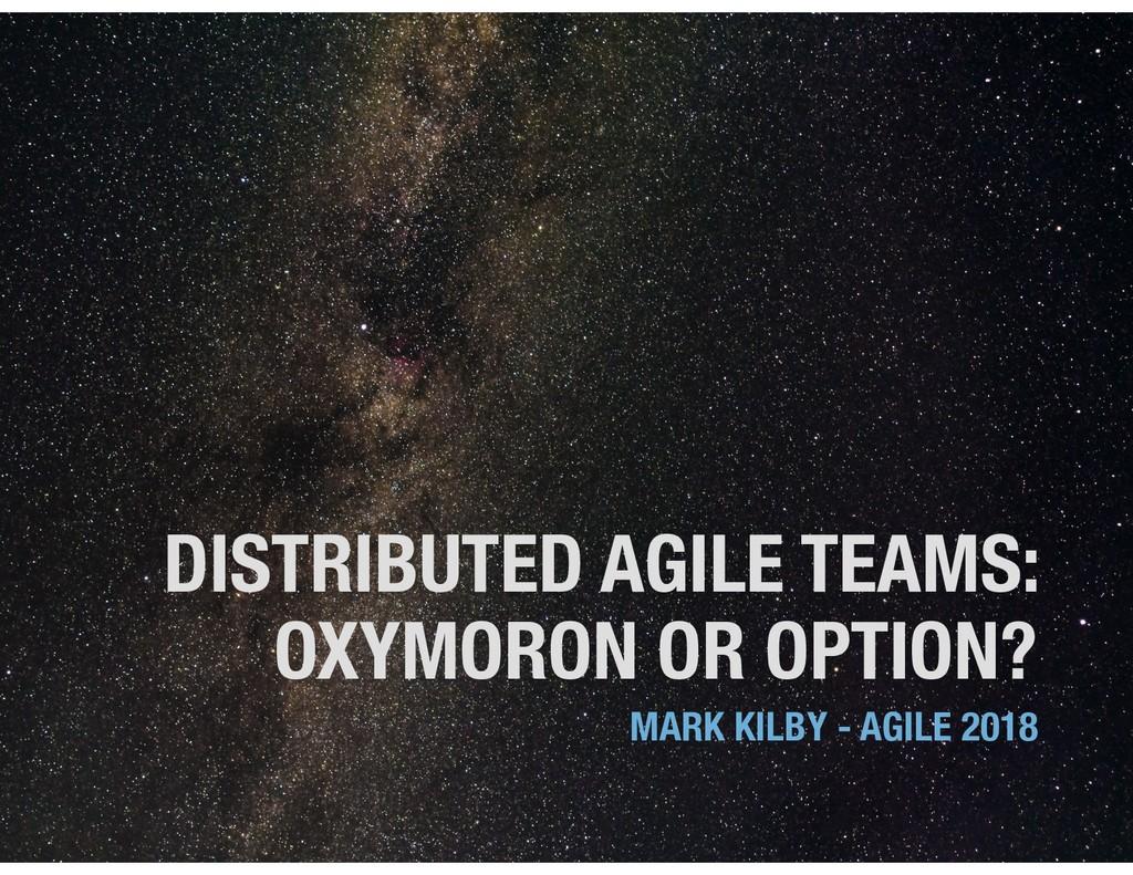 DISTRIBUTED AGILE TEAMS: OXYMORON OR OPTION? MA...