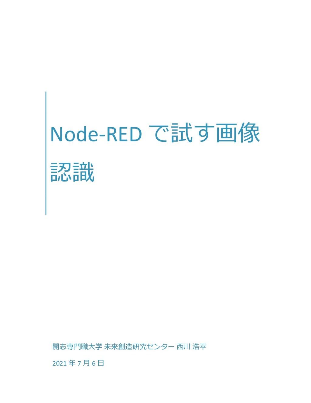 Node-RED で試す画像 認識 開志専門職大学 未来創造研究センター 西川 浩平 2021...