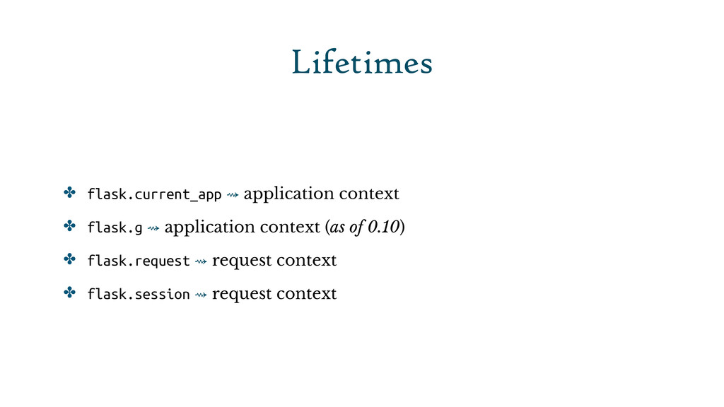 Lifetimes ✤ flask.current_app ⇝ application con...