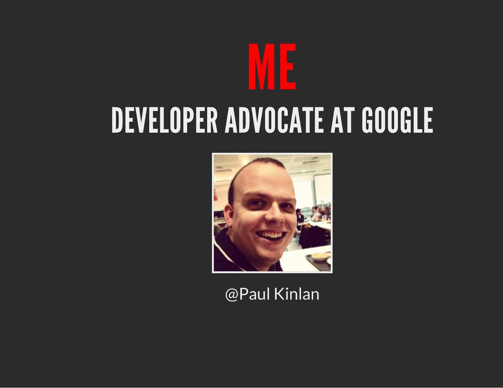 ME DEVELOPER ADVOCATE AT GOOGLE @Paul Kinlan