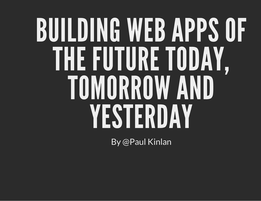 BUILDING WEB APPS OF THE FUTURE TODAY, TOMORROW...