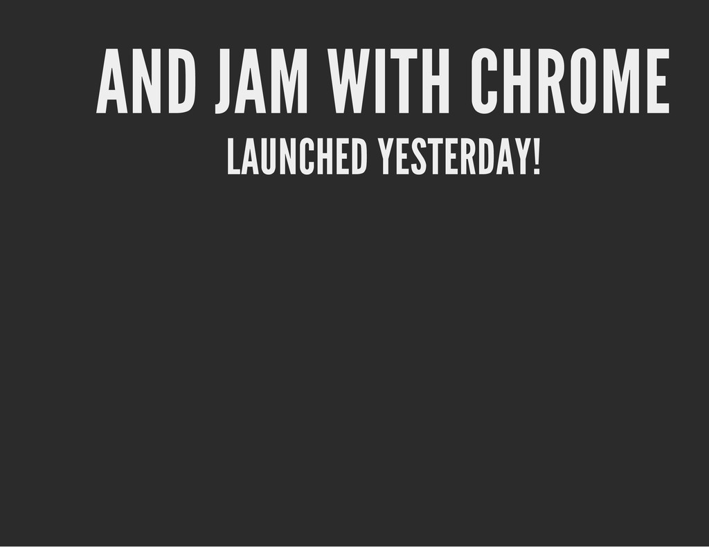 AND JAM WITH CHROME LAUNCHED YESTERDAY!