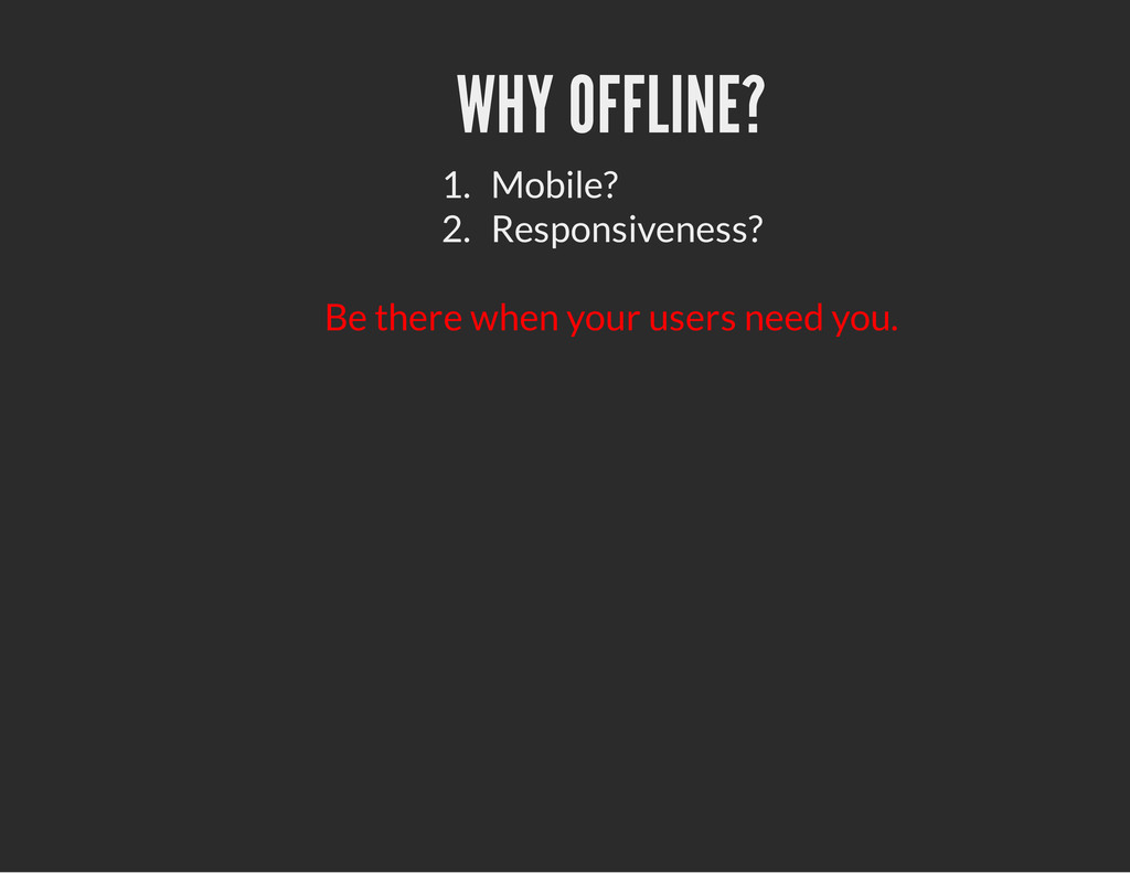 WHY OFFLINE? 1. Mobile? 2. Responsiveness? Be t...