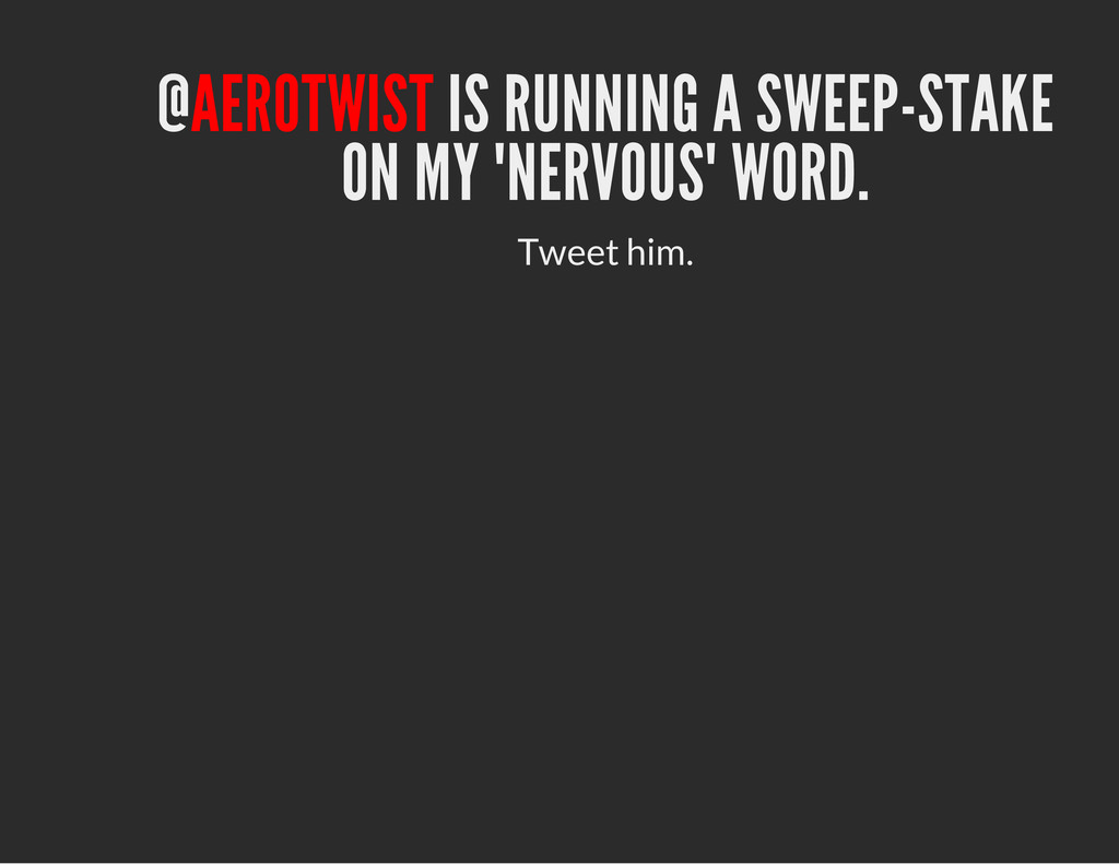 "@AEROTWIST IS RUNNING A SWEEP-STAKE ON MY ""NERV..."