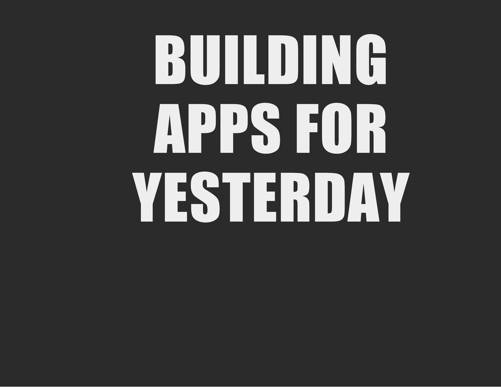 BUILDING APPS FOR YESTERDAY