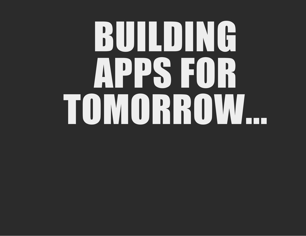 BUILDING APPS FOR TOMORROW...