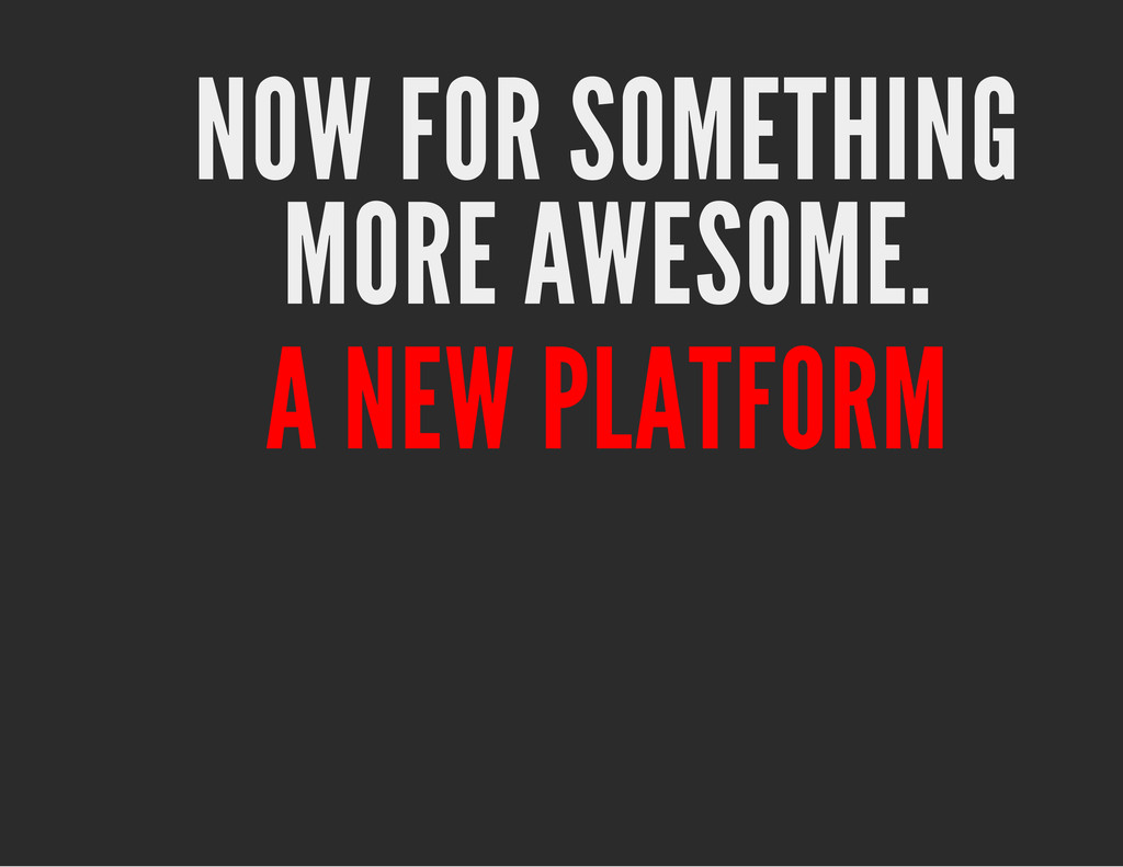 NOW FOR SOMETHING MORE AWESOME. A NEW PLATFORM