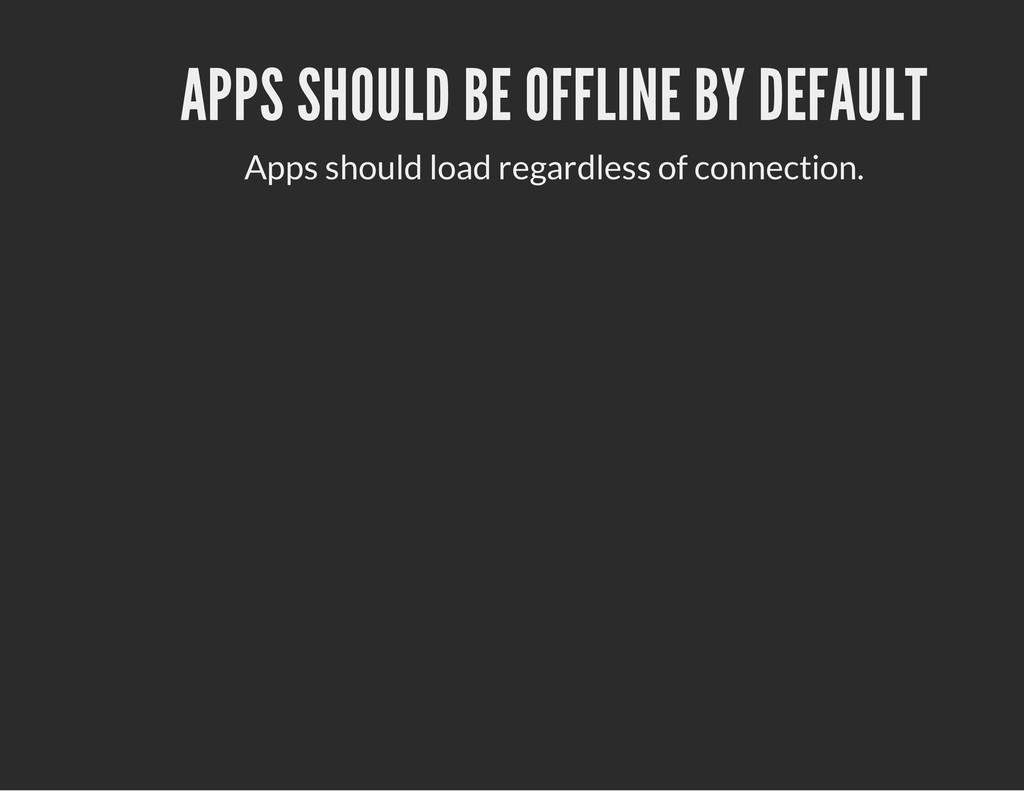 APPS SHOULD BE OFFLINE BY DEFAULT Apps should l...