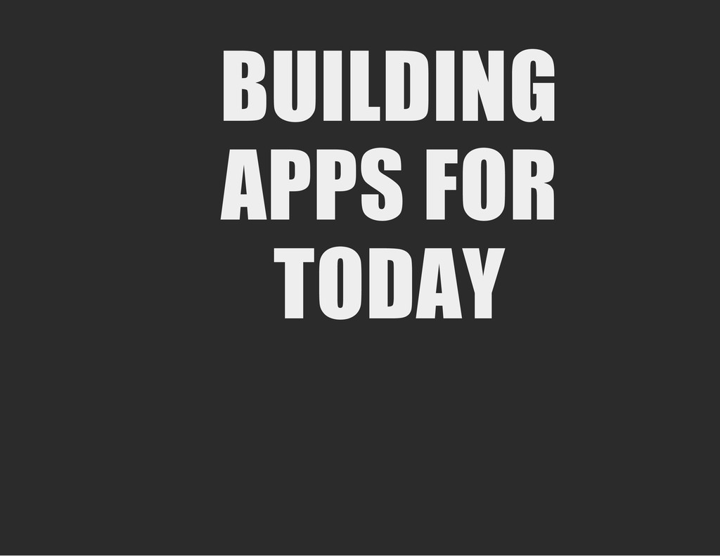 BUILDING APPS FOR TODAY