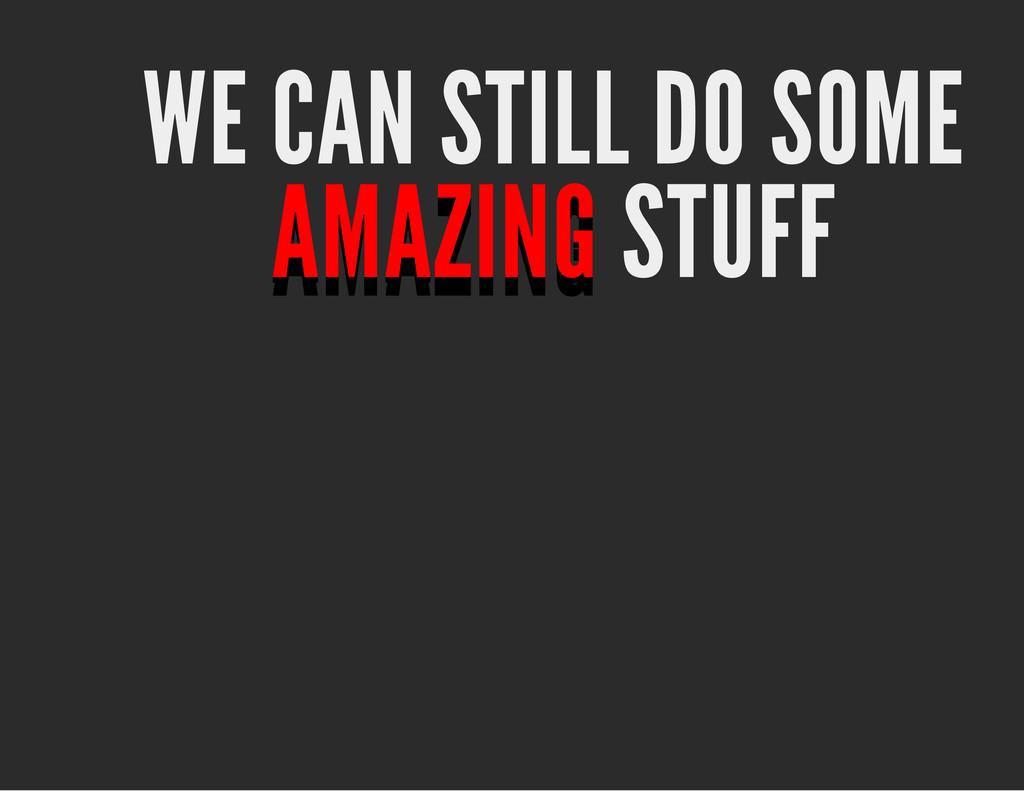 WE CAN STILL DO SOME AMAZING AMAZING AMAZING AM...