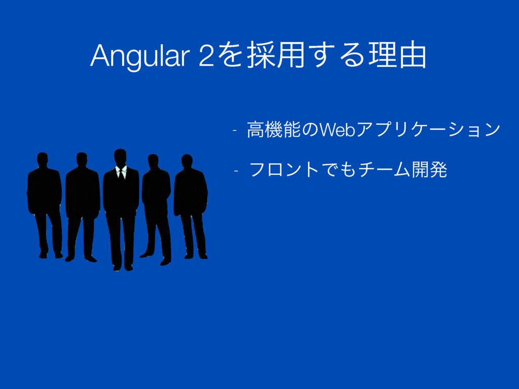 Angular 2Λ࠾༻͢Δཧ༝ - ߴػͷWebΞϓϦέʔγϣϯ - ϑϩϯτͰνʔϜ։ൃ