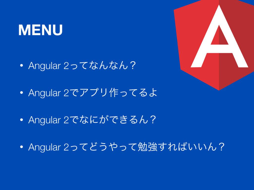 MENU • Angular 2ͬͯͳΜͳΜʁ • Angular 2ͰΞϓϦ࡞ͬͯΔΑ • ...