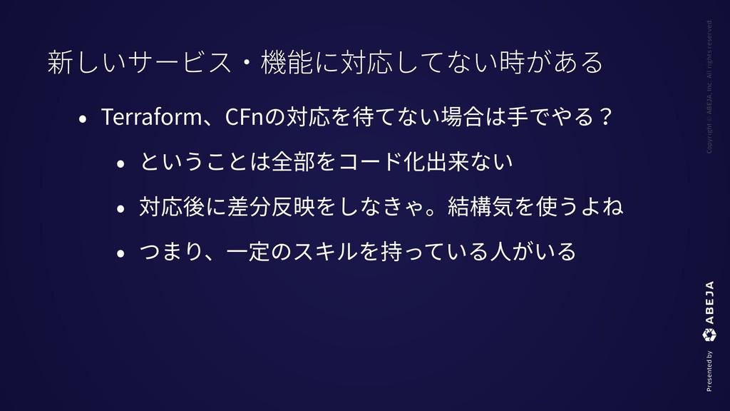 • Terraform、CFnの対応を待てない場合は⼿でやる? • ということは全部をコード化...
