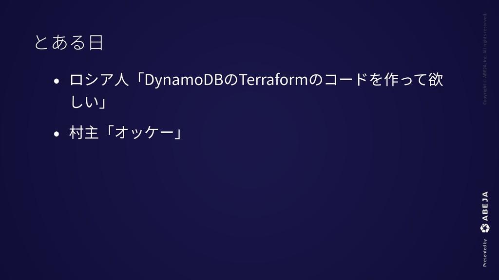 • ロシア⼈「DynamoDBのTerraformのコードを作って欲 しい」 • 村主「オッケ...