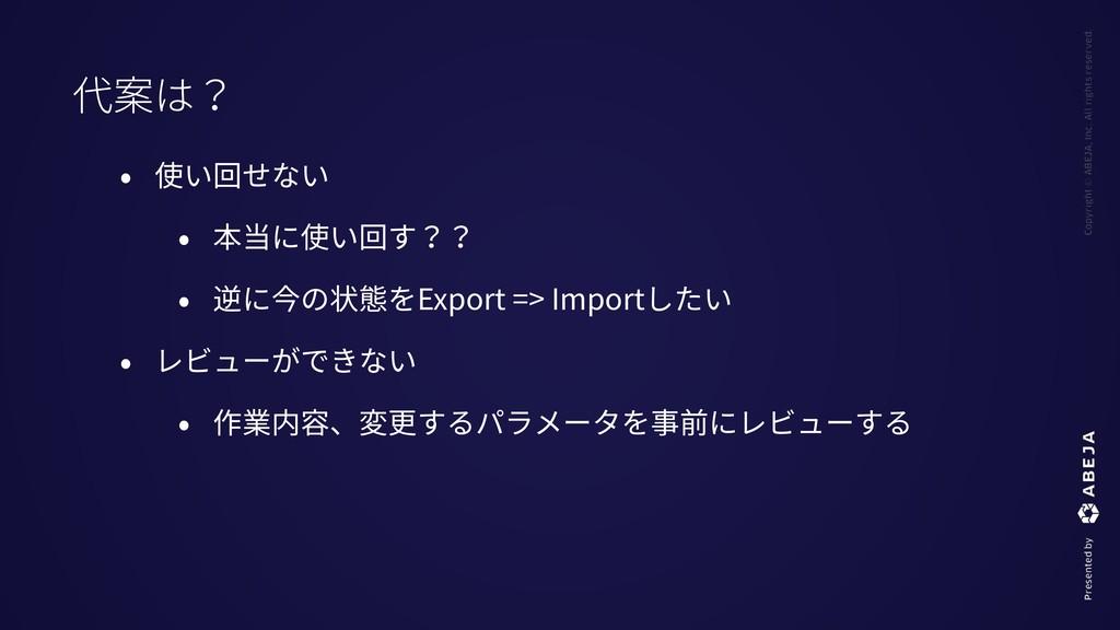 • 使い回せない • 本当に使い回す?? • 逆に今の状態をExport => Importし...