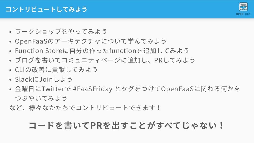 コントリビュートしてみよう • ワークショップをやってみよう • OpenFaaSのアーキテク...