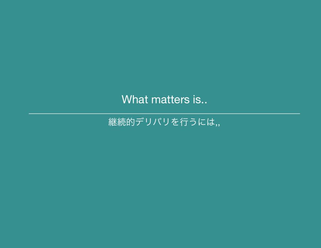 What matters is.. ܧଓతσϦόϦΛߦ͏ʹ,,
