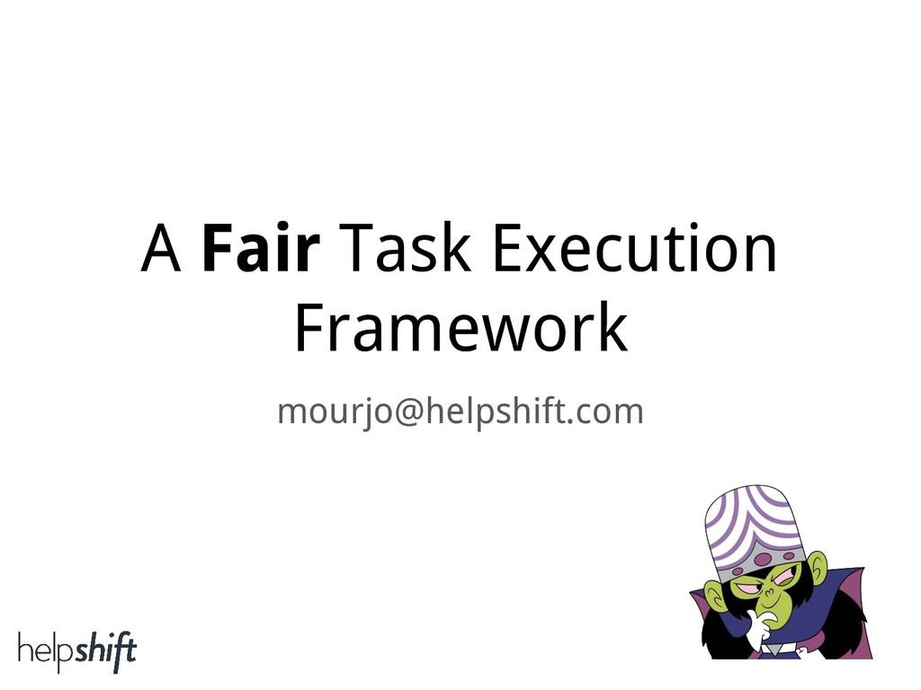 A Fair Task Execution Framework mourjo@helpshif...