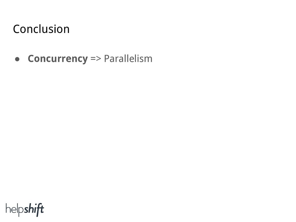 Conclusion ● Concurrency => Parallelism