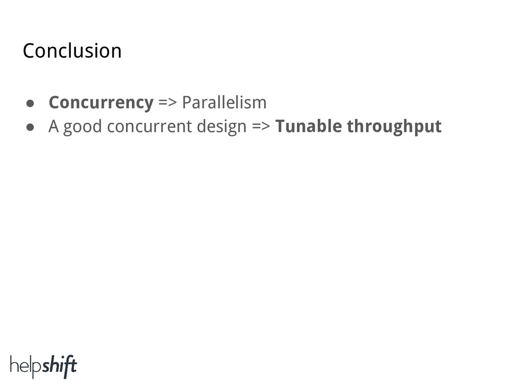 Conclusion ● Concurrency => Parallelism ● A goo...