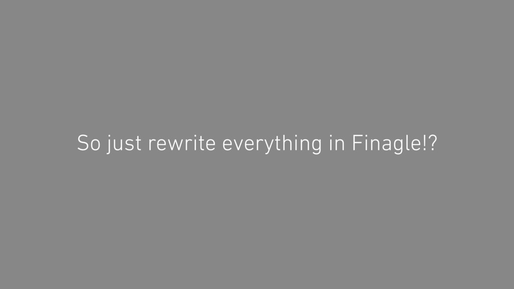 So just rewrite everything in Finagle!?