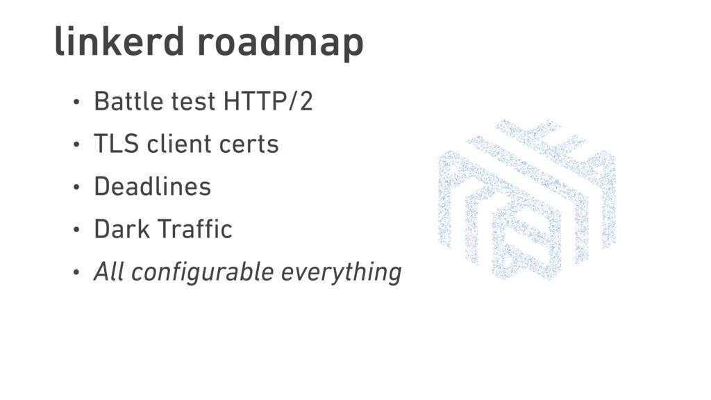 linkerd roadmap • Battle test HTTP/2 • TLS clie...