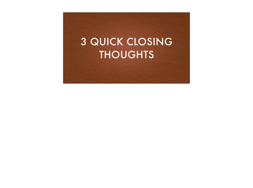 3 QUICK CLOSING THOUGHTS
