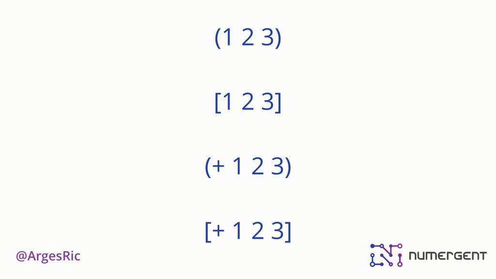 @ArgesRic (1 2 3)  [1 2 3] (+ 1 2 3) [+ 1 2 ...