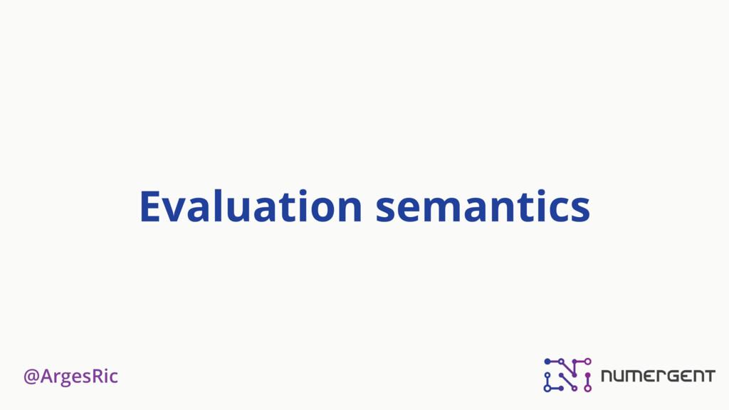 @ArgesRic Evaluation semantics