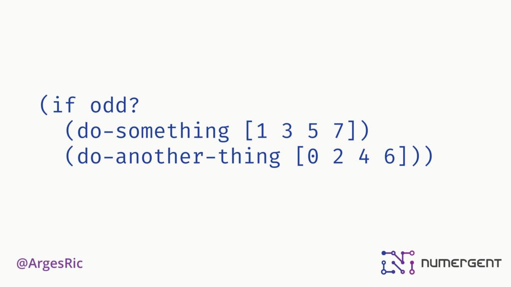 @ArgesRic (if odd? (do-something [1 3 5 7]) (do...