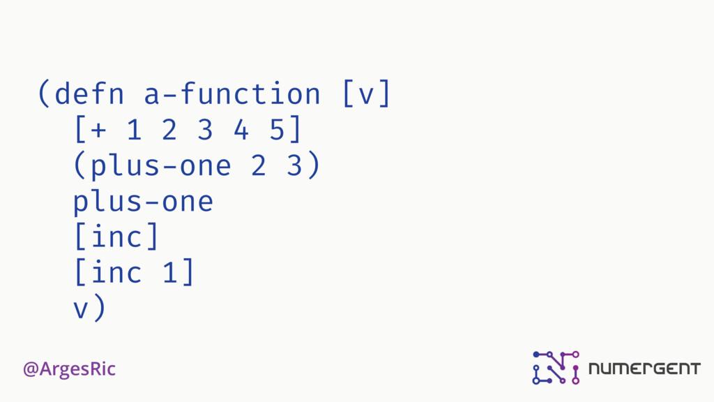 @ArgesRic (defn a-function [v] [+ 1 2 3 4 5] (p...