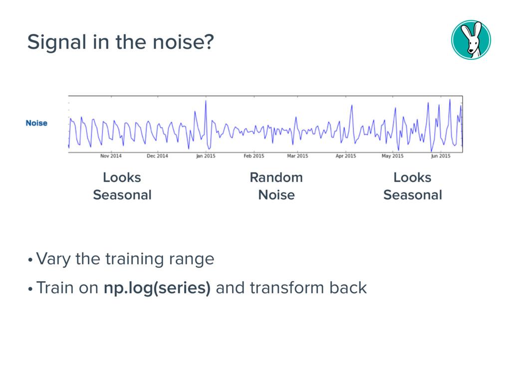 •Vary the training range •Train on np.log(serie...