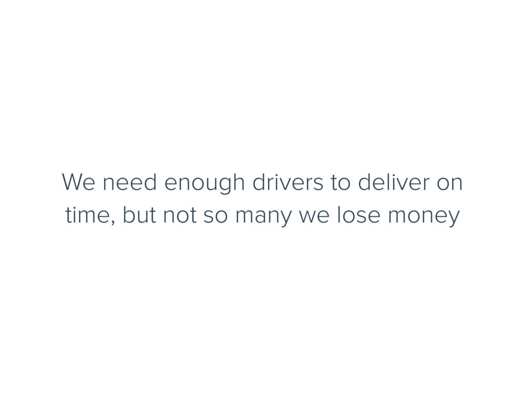 We need enough drivers to deliver on time, but ...