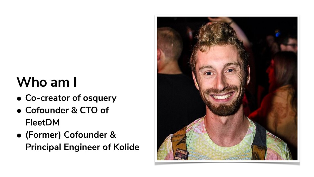 Who am I • Co-creator of osquery   • Cofounder ...