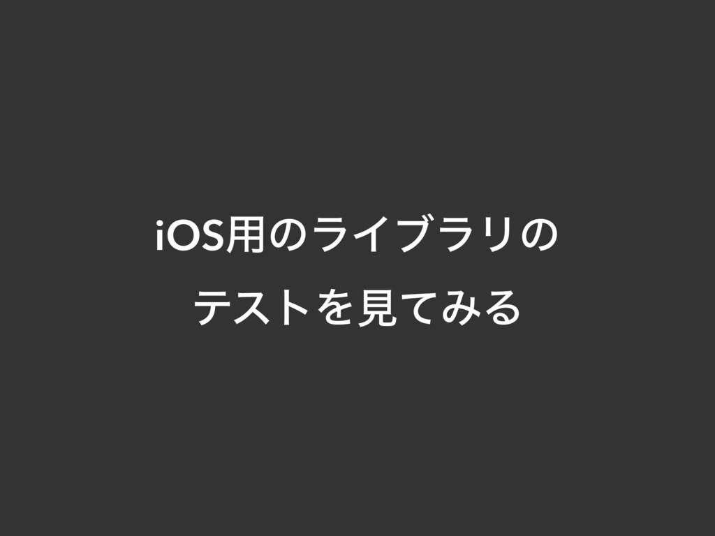 iOS༻ͷϥΠϒϥϦͷ ςετΛݟͯΈΔ