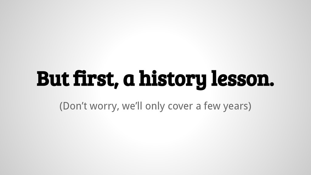 But first, a history lesson. (Don't worry, we'l...