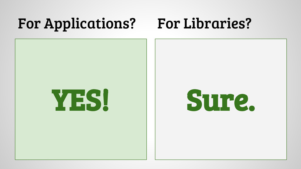For Applications? For Libraries? Sure. YES!