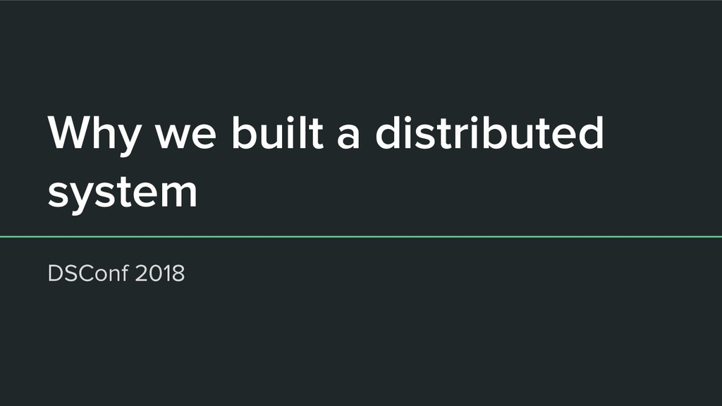 Why we built a distributed system DSConf 2018