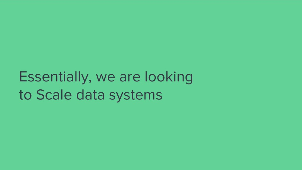 Essentially, we are looking to Scale data syste...