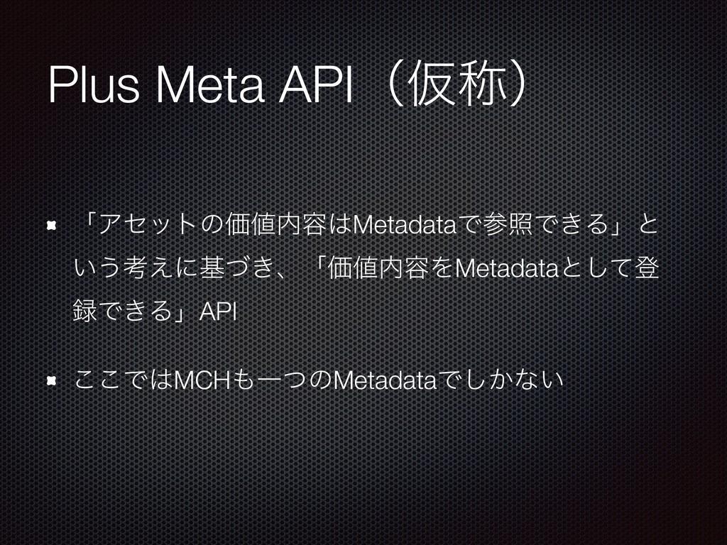 Plus Meta APIʢԾশʣ ʮΞηοτͷՁ༰MetadataͰরͰ͖Δʯͱ ͍...