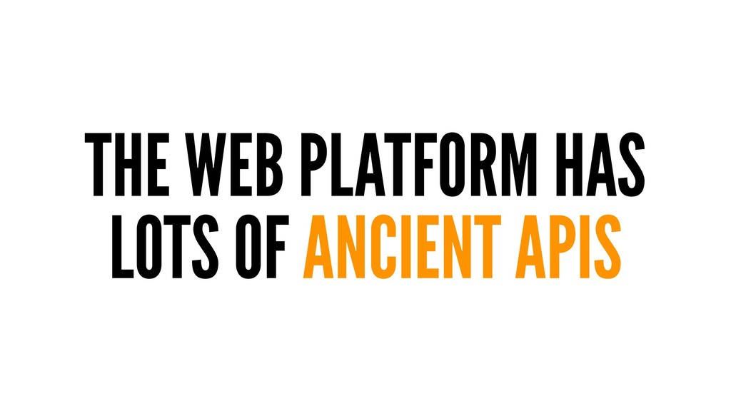 THE WEB PLATFORM HAS LOTS OF ANCIENT APIS