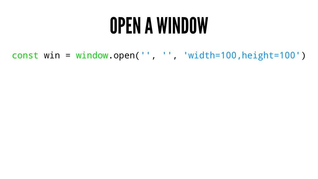OPEN A WINDOW const win = window.open('', '', '...